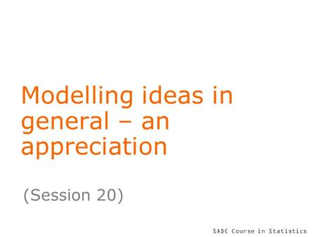 SADC Course in Statistics Modelling ideas in general – an appreciation (Session 20)