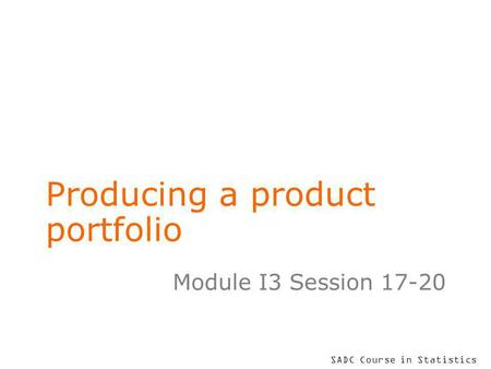 SADC Course in Statistics Producing a product portfolio Module I3 Session 17-20.