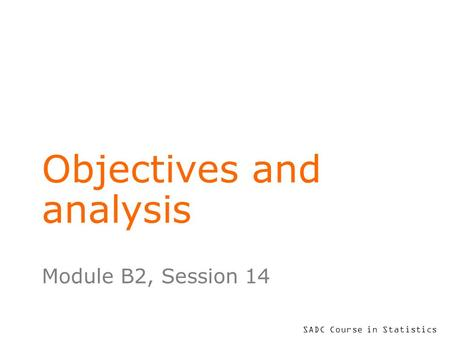 SADC Course in Statistics Objectives and analysis Module B2, Session 14.