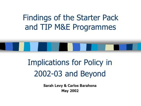 Findings of the Starter Pack and TIP M&E Programmes Implications for Policy in 2002-03 and Beyond Sarah Levy & Carlos Barahona May 2002.