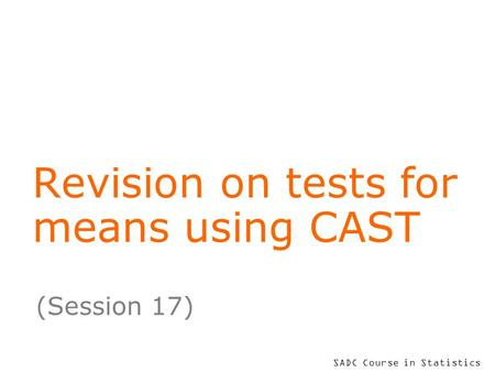 SADC Course in Statistics Revision on tests for means using CAST (Session 17)