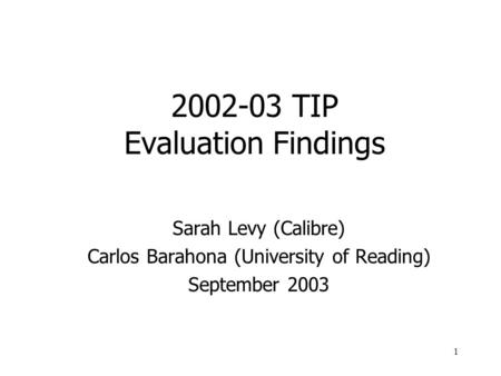 1 2002-03 TIP Evaluation Findings Sarah Levy (Calibre) Carlos Barahona (University of Reading) September 2003.