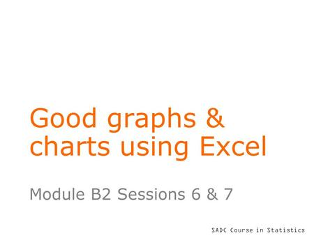 SADC Course in Statistics Good graphs & charts using Excel Module B2 Sessions 6 & 7.