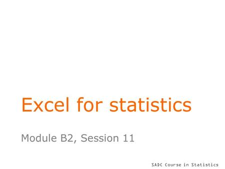 SADC Course in Statistics Excel for statistics Module B2, Session 11.