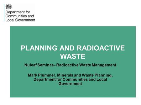 PLANNING AND RADIOACTIVE WASTE Nuleaf Seminar– Radioactive Waste Management Mark Plummer, Minerals and Waste Planning, Department for Communities and Local.