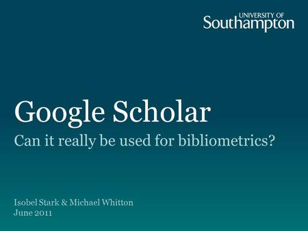 Google Scholar Can it really be used for bibliometrics? Isobel Stark & Michael Whitton June 2011.