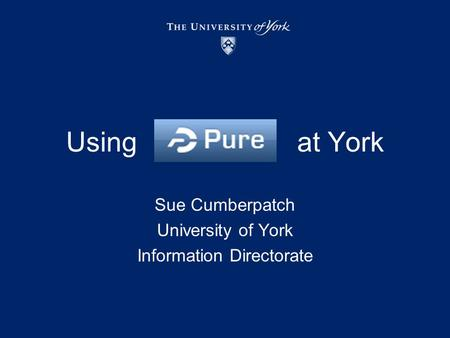 Using at York Sue Cumberpatch University of York Information Directorate.