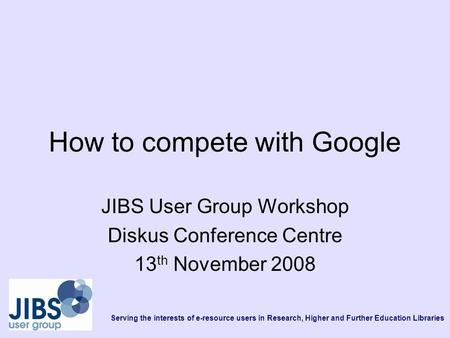 Serving the interests of e-resource users in Research, Higher and Further Education Libraries How to compete with Google JIBS User Group Workshop Diskus.