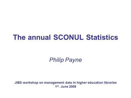 The annual SCONUL Statistics Philip Payne JIBS workshop on management data in higher education libraries 1 st. June 2009.