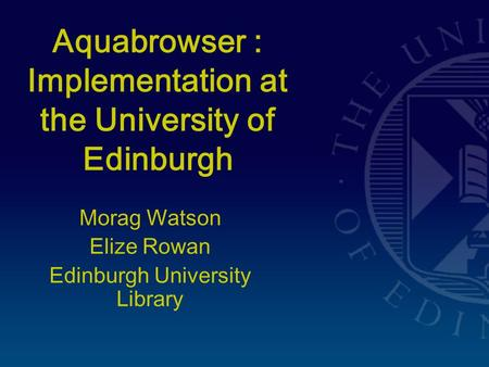 Aquabrowser : Implementation at the University of Edinburgh Morag Watson Elize Rowan Edinburgh University Library.