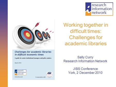 Working together in difficult times: Challenges for academic libraries Sally Curry Research Information Network JIBS Conference York, 2 December 2010.