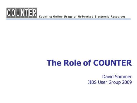 The Role of COUNTER David Sommer JIBS User Group 2009.