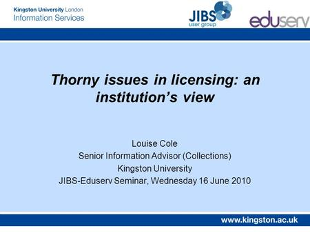 Thorny issues in licensing: an institutions view Louise Cole Senior Information Advisor (Collections) Kingston University JIBS-Eduserv Seminar, Wednesday.