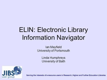 Serving the interests of e-resource users in Research, Higher and Further Education Libraries ELIN: Electronic Library Information Navigator Ian Mayfield.