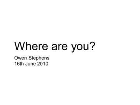 Where are you? Owen Stephens 16th June 2010. Im on a train.