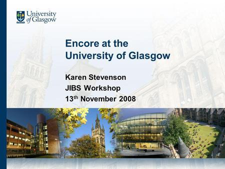 Encore at the University of Glasgow Karen Stevenson JIBS Workshop 13 th November 2008.