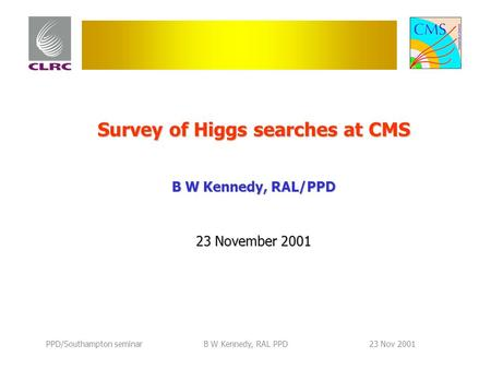 PPD/Southampton seminarB W Kennedy, RAL PPD23 Nov 2001 Survey of Higgs searches at CMS B W Kennedy, RAL/PPD 23 November 2001.