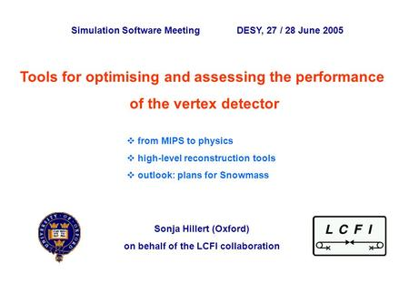 Sonja Hillert, University of Oxford Simulation Software Meeting ~ DESY 28 June 2005 p. 0 Tools for optimising and assessing the performance of the vertex.