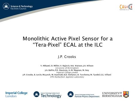 Monolithic Active Pixel Sensor for aTera-Pixel ECAL at the ILC J.P. Crooks Y. Mikami, O. Miller, V. Rajovic, N.K. Watson, J.A. Wilson University of Birmingham.