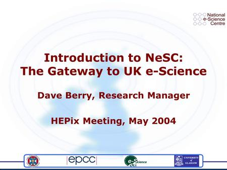 Introduction to NeSC: The Gateway to UK e-Science Dave Berry, Research Manager HEPix Meeting, May 2004.