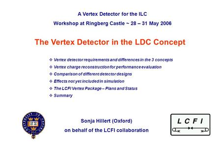 ILC VTX workshop at Ringberg, 29 th May 2006Sonja Hillert (Oxford)p. 0 The Vertex Detector in the LDC Concept Sonja Hillert (Oxford) on behalf of the LCFI.