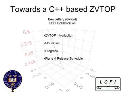 Towards a C++ based ZVTOP Ben Jeffery (Oxford) LCFI Collaboration ZVTOP Introduction Motivation Progress Plans & Release Schedule.