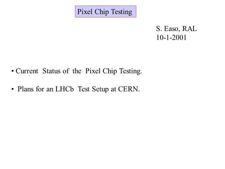 Pixel Chip Testing S. Easo, RAL 10-1-2001 Current Status of the Pixel Chip Testing. Plans for an LHCb Test Setup at CERN.