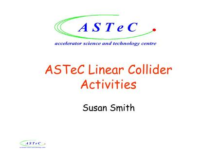 ASTeC Linear Collider Activities Susan Smith. ASTeC Aims To contribute to LC accelerator R&D, positioning the UK to take a lead in delivery of significant.