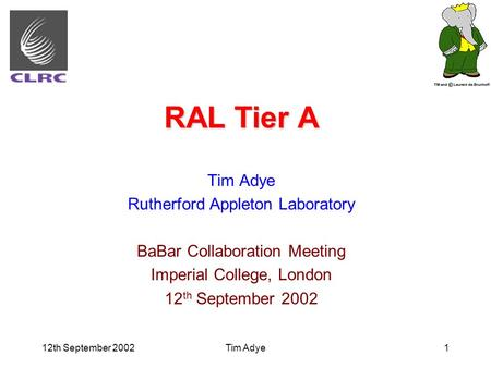 12th September 2002Tim Adye1 RAL Tier A Tim Adye Rutherford Appleton Laboratory BaBar Collaboration Meeting Imperial College, London 12 th September 2002.