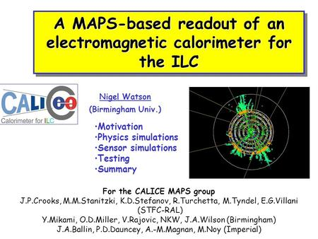 A MAPS-based readout of an electromagnetic calorimeter for the ILC Nigel Watson (Birmingham Univ.) Motivation Physics simulations Sensor simulations Testing.