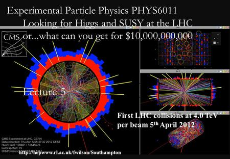 Experimental Particle Physics PHYS6011 Looking for Higgs and SUSY at the LHC or...what can you get for $10,000,000,000 Lecture 5 First LHC collisions.