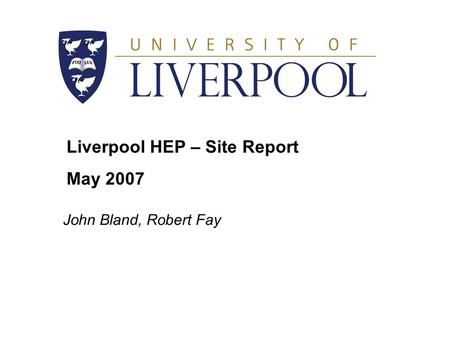 Liverpool HEP – Site Report May 2007 John Bland, Robert Fay.