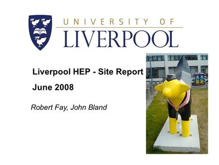 Liverpool HEP - Site Report June 2008 Robert Fay, John Bland.