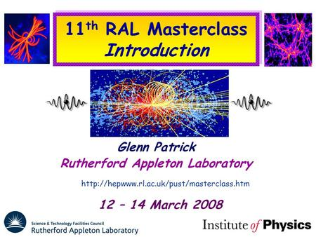 11 th RAL Masterclass Introduction Glenn Patrick Rutherford Appleton Laboratory  12 – 14 March 2008.