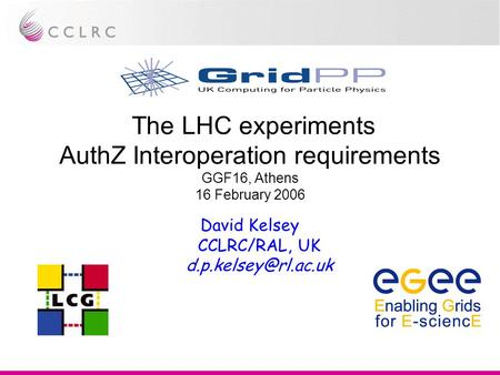 The LHC experiments AuthZ Interoperation requirements GGF16, Athens 16 February 2006 David Kelsey CCLRC/RAL, UK