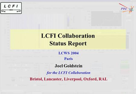 LCFI Collaboration Status Report LCWS 2004 Paris Joel Goldstein for the LCFI Collaboration Bristol, Lancaster, Liverpool, Oxford, RAL.