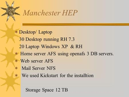 Manchester HEP Desktop/ Laptop 30 Desktop running RH 7.3 20 Laptop Windows XP & RH Home server AFS using openafs 3 DB servers. Web server AFS Mail Server.