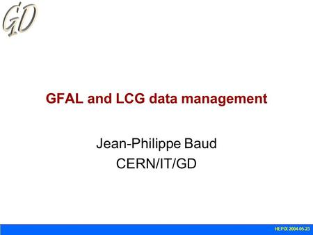 HEPiX 2004-05-23 GFAL and LCG data management Jean-Philippe Baud CERN/IT/GD.