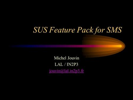 SUS Feature Pack for SMS Michel Jouvin LAL / IN2P3