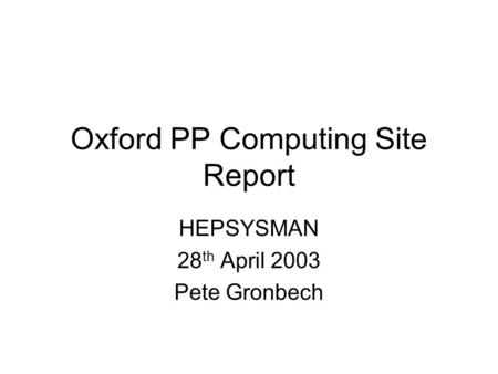 Oxford PP Computing Site Report HEPSYSMAN 28 th April 2003 Pete Gronbech.