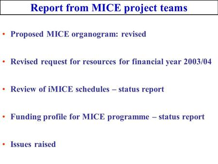 Report from MICE project teams Proposed MICE organogram: revised Revised request for resources for financial year 2003/04 Review of iMICE schedules – status.
