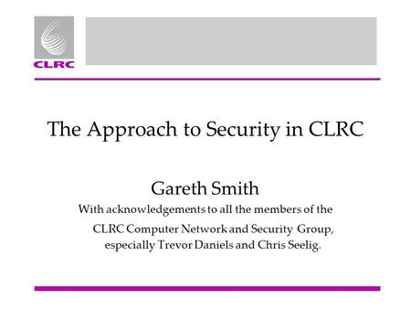 The Approach to Security in CLRC Gareth Smith With acknowledgements to all the members of the CLRC Computer Network and Security Group, especially Trevor.
