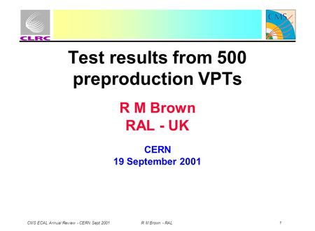 CMS ECAL Annual Review - CERN Sept 2001 R M Brown - RAL 1 Test results from 500 preproduction VPTs R M Brown RAL - UK CERN 19 September 2001.