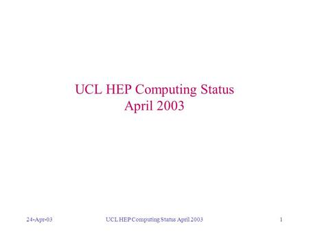 24-Apr-03UCL HEP Computing Status April 20031 DESKTOPS LAPTOPS BATCH PROCESSING DEDICATED SYSTEMS GRID MAIL WEB WTS SECURITY SOFTWARE MAINTENANCE BACKUP.