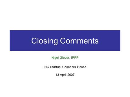 Closing Comments Nigel Glover, IPPP LHC Startup, Coseners House, 13 April 2007.