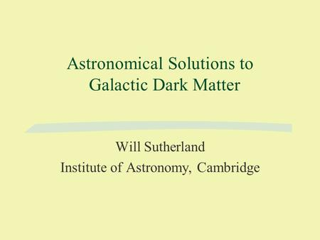 Astronomical Solutions to Galactic Dark Matter Will Sutherland Institute of Astronomy, Cambridge.