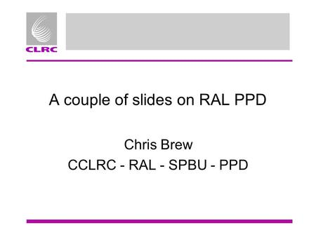 A couple of slides on RAL PPD Chris Brew CCLRC - RAL - SPBU - PPD.