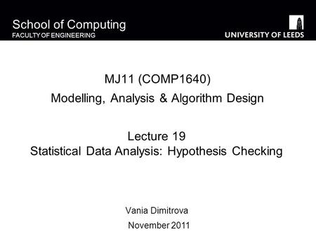 School of Computing FACULTY OF ENGINEERING MJ11 (COMP1640) Modelling, Analysis & Algorithm Design Vania Dimitrova Lecture 19 Statistical Data Analysis: