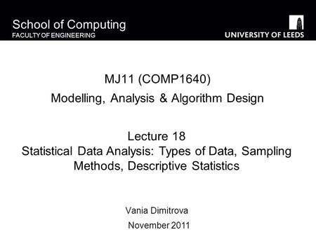 School of Computing FACULTY OF ENGINEERING MJ11 (COMP1640) Modelling, Analysis & Algorithm Design Vania Dimitrova Lecture 18 Statistical Data Analysis: