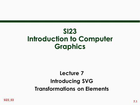 7.1 Si23_03 SI23 Introduction to Computer Graphics Lecture 7 Introducing SVG Transformations on Elements.